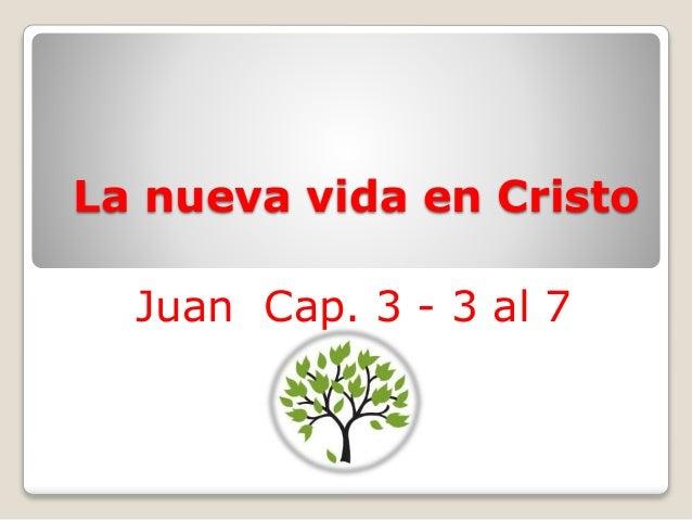 La nueva vida en Cristo  Juan Cap. 3 - 3 al 7