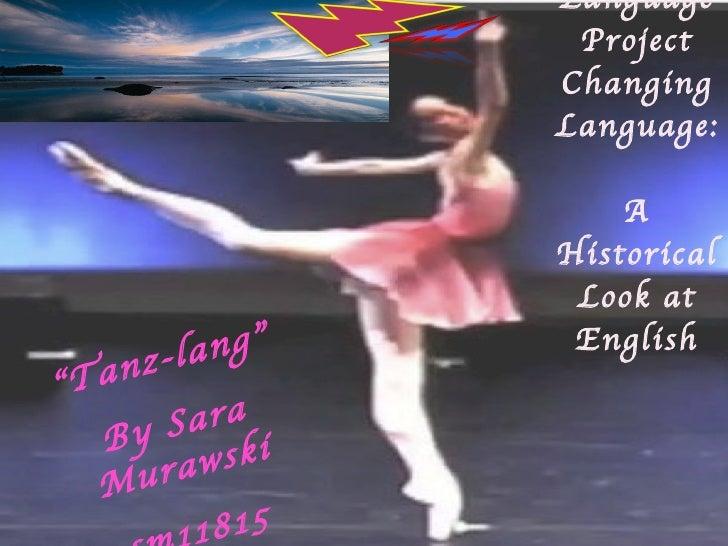 "Language Project Changing Language:  A Historical Look at English "" Tanz-lang"" By Sara Murawski sm11815"