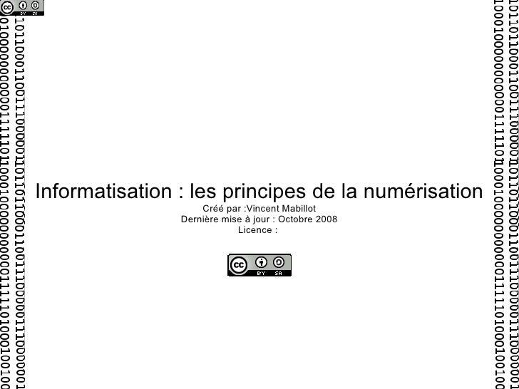 Informatisation : les principes de la numérisation Créé par :Vincent Mabillot Dernière mise à jour : Octobre 2008 Licence :