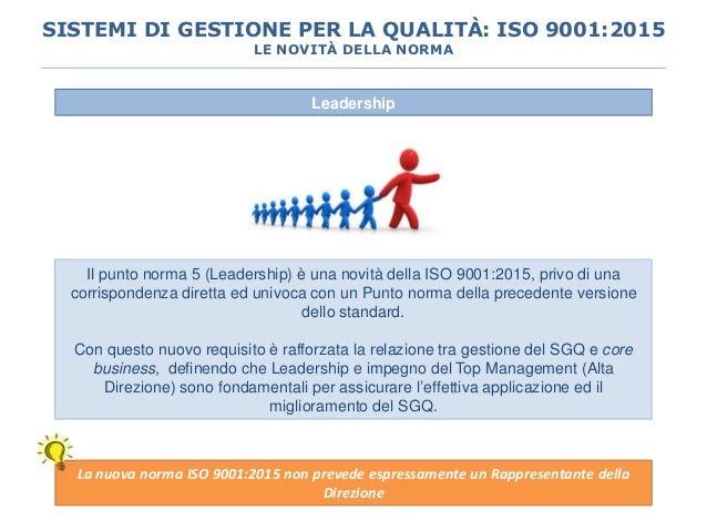 Leadership Il punto norma 5 (Leadership) è una novità della ISO 9001:2015, privo di una corrispondenza diretta ed univoca ...