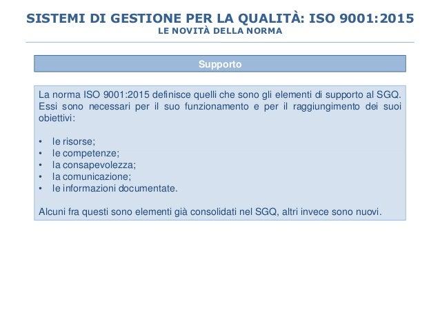 Supporto La norma ISO 9001:2015 definisce quelli che sono gli elementi di supporto al SGQ. Essi sono necessari per il suo ...