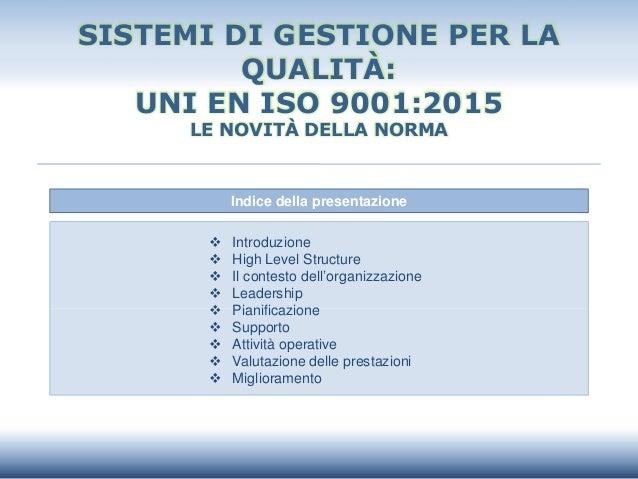 SISTEMI DI GESTIONE PER LA QUALITÀ: UNI EN ISO 9001:2015 LE NOVITÀ DELLA NORMA Indice della presentazione  Introduzione ...