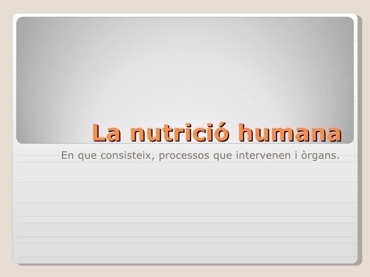 La nutrició humana En que consisteix, processos que intervenen i òrgans.