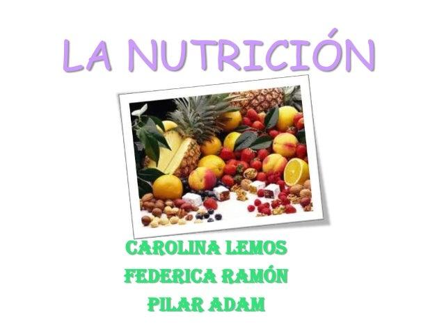 LA NUTRICIÓNCarolina LemosFederica RamónPilar Adam
