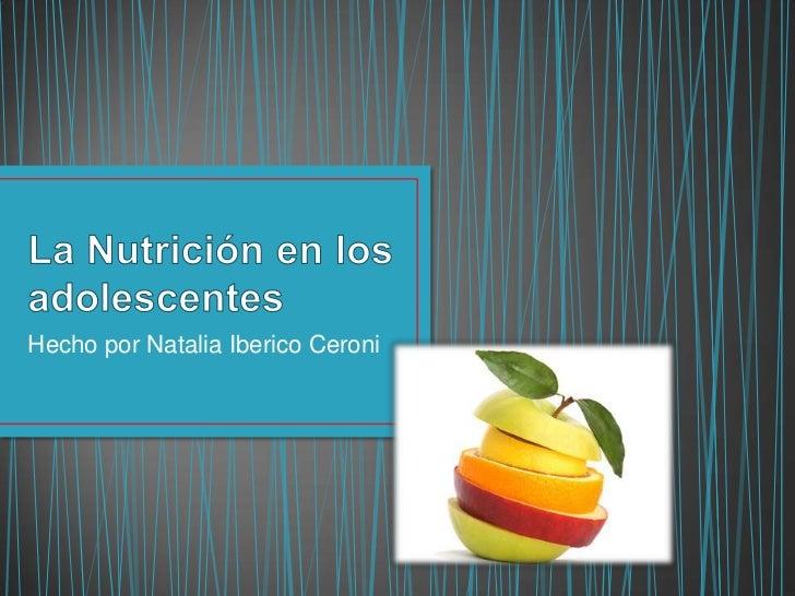 La Nutrición en los adolescentes<br />Hecho por Natalia Iberico Ceroni<br />