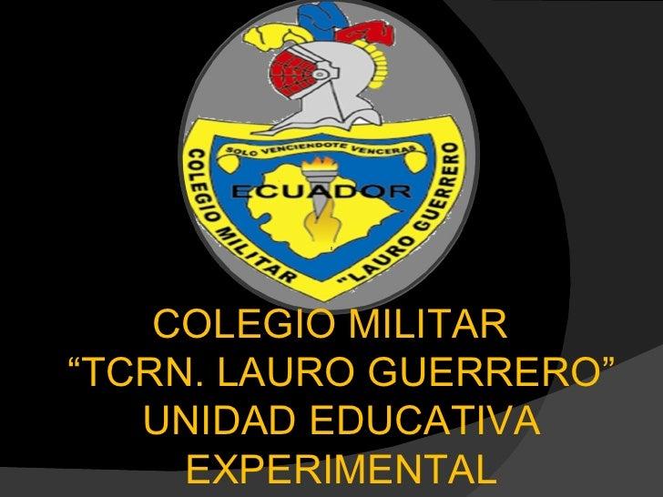 """COLEGIO MILITAR  """" TCRN. LAURO GUERRERO"""" UNIDAD EDUCATIVA EXPERIMENTAL"""