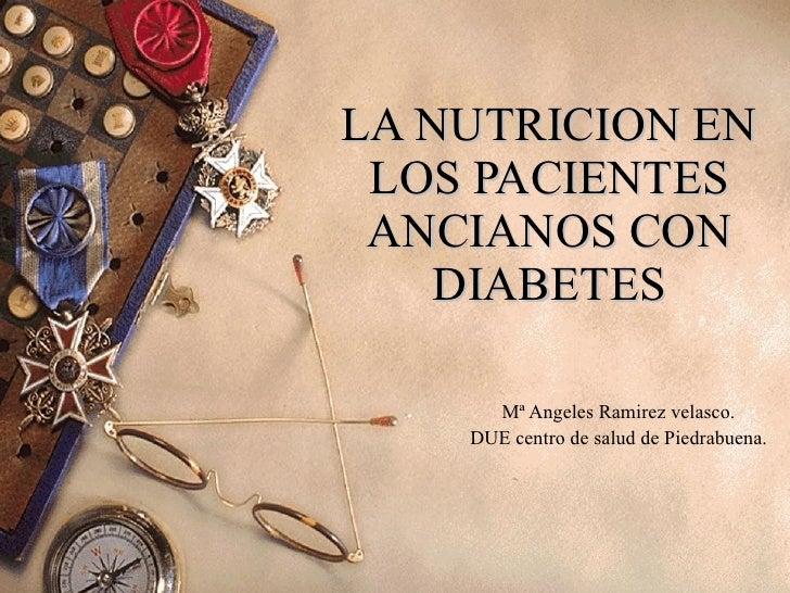 LA NUTRICION EN LOS PACIENTES ANCIANOS CON DIABETES Mª Angeles Ramirez velasco. DUE centro de salud de Piedrabuena.