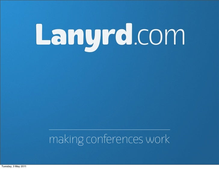 Lanyrd.com                      making conferences workTuesday, 3 May 2011