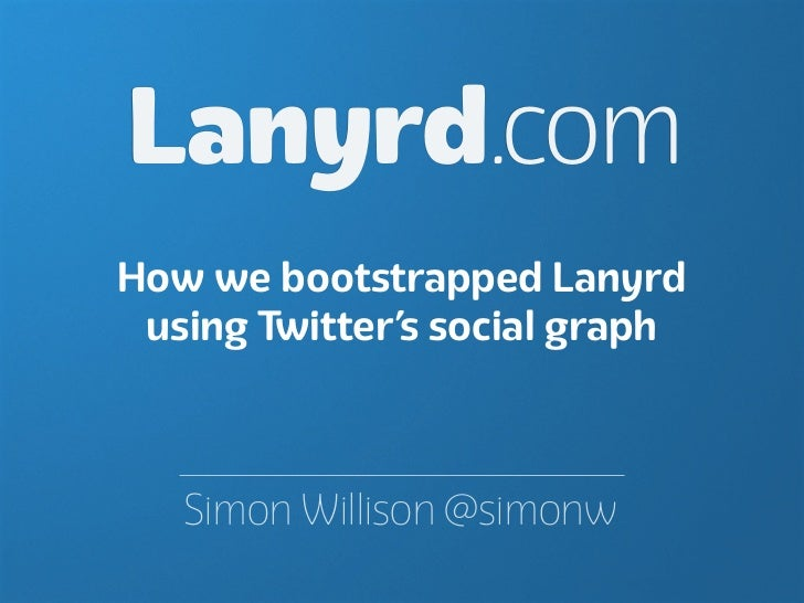 Lanyrd.comHow we bootstrapped Lanyrd using Twitter's social graph   Simon Willison @simonw