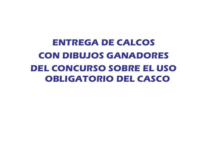 <ul><li>ENTREGA DE CALCOS </li></ul><ul><li>CON DIBUJOS GANADORES </li></ul><ul><li>DEL CONCURSO SOBRE EL USO OBLIGATORIO ...