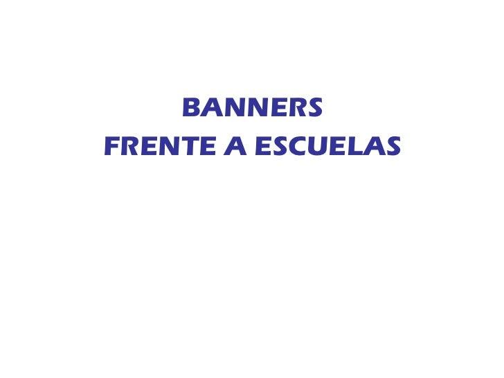 <ul><li>BANNERS </li></ul><ul><li>FRENTE A ESCUELAS </li></ul>