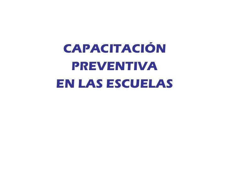<ul><li>CAPACITACIÓN </li></ul><ul><li>PREVENTIVA </li></ul><ul><li>EN LAS ESCUELAS </li></ul>