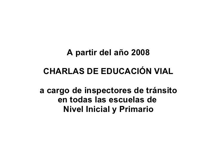A partir del año 2008 CHARLAS DE EDUCACIÓN VIAL a cargo de inspectores de tránsito en todas las escuelas de  Nivel Inicial...
