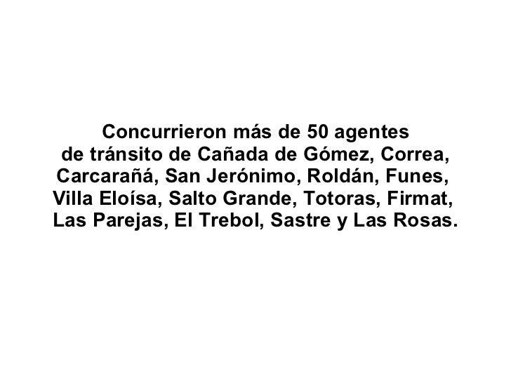 Concurrieron más de 50 agentes de tránsito de Cañada de Gómez, Correa, Carcarañá, San Jerónimo, Roldán, Funes,  Villa Eloí...