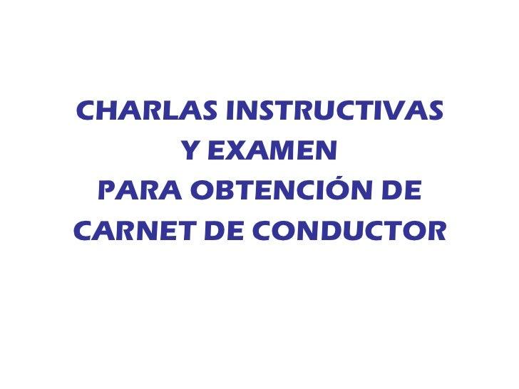 <ul><li>CHARLAS INSTRUCTIVAS </li></ul><ul><li>Y EXAMEN </li></ul><ul><li>PARA OBTENCIÓN DE </li></ul><ul><li>CARNET DE CO...
