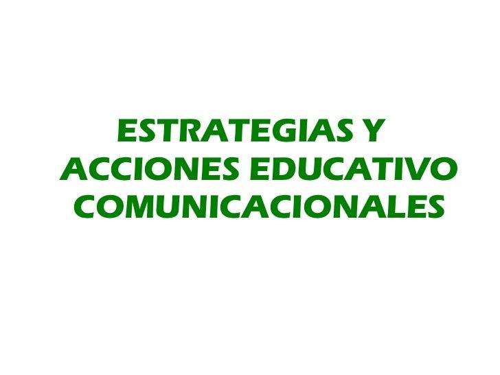 <ul><li>ESTRATEGIAS Y ACCIONES EDUCATIVO COMUNICACIONALES </li></ul>