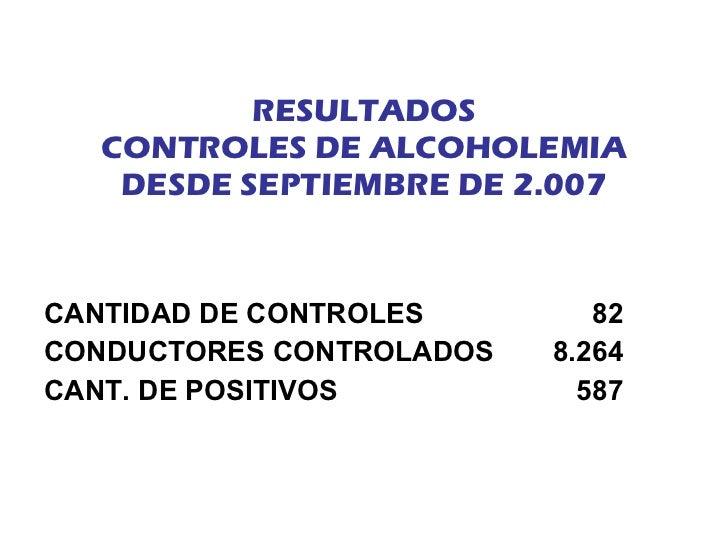 RESULTADOS CONTROLES DE ALCOHOLEMIA DESDE SEPTIEMBRE DE 2.007 <ul><li>CANTIDAD DE CONTROLES   82 </li></ul><ul><li>CONDUCT...