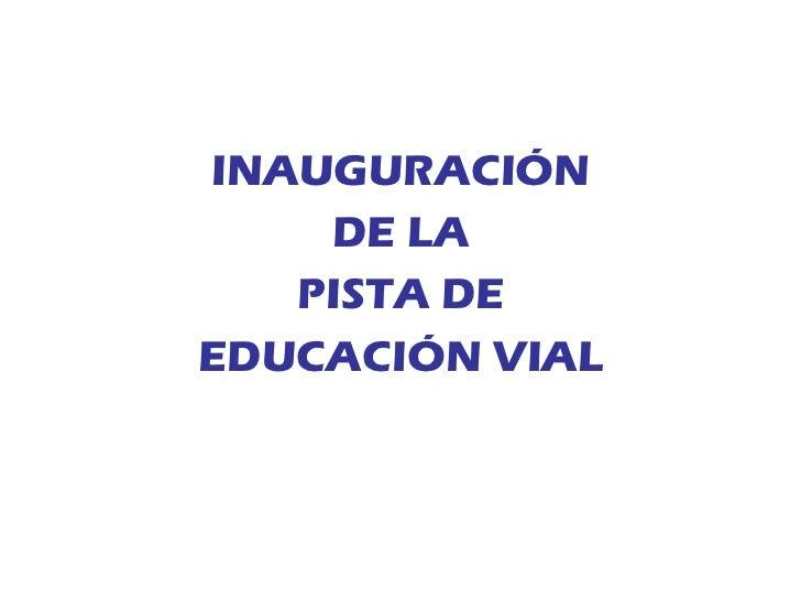 <ul><li>INAUGURACIÓN </li></ul><ul><li>DE LA </li></ul><ul><li>PISTA DE </li></ul><ul><li>EDUCACIÓN VIAL </li></ul>