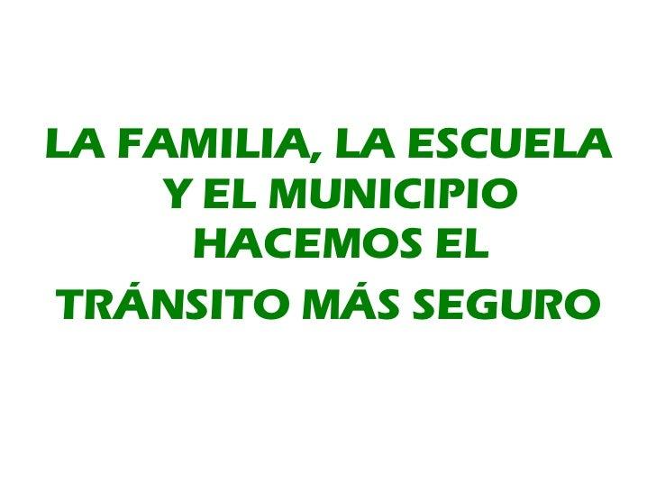<ul><li>LA FAMILIA, LA ESCUELA Y EL MUNICIPIO HACEMOS EL </li></ul><ul><li>TRÁNSITO MÁS SEGURO </li></ul>
