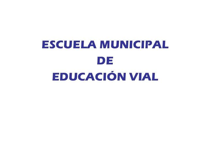 <ul><li>ESCUELA MUNICIPAL </li></ul><ul><li>DE </li></ul><ul><li>EDUCACIÓN VIAL </li></ul>