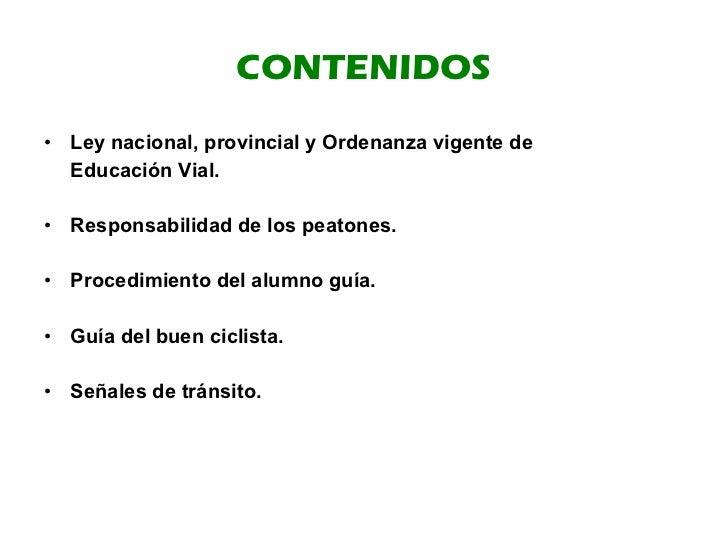 CONTENIDOS <ul><li>Ley nacional, provincial y Ordenanza vigente de  </li></ul><ul><li>Educación Vial. </li></ul><ul><li>Re...