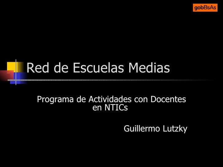 Red de Escuelas Medias Programa de Actividades con Docentes en NTICs  Guillermo Lutzky