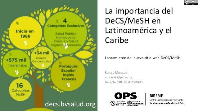 La importancia del DeCS/MeSH en Latinoamérica y el Caribe Renato Murasaki murasaki@paho.org Gerente, BIREME/OPS/OMS Lanzam...