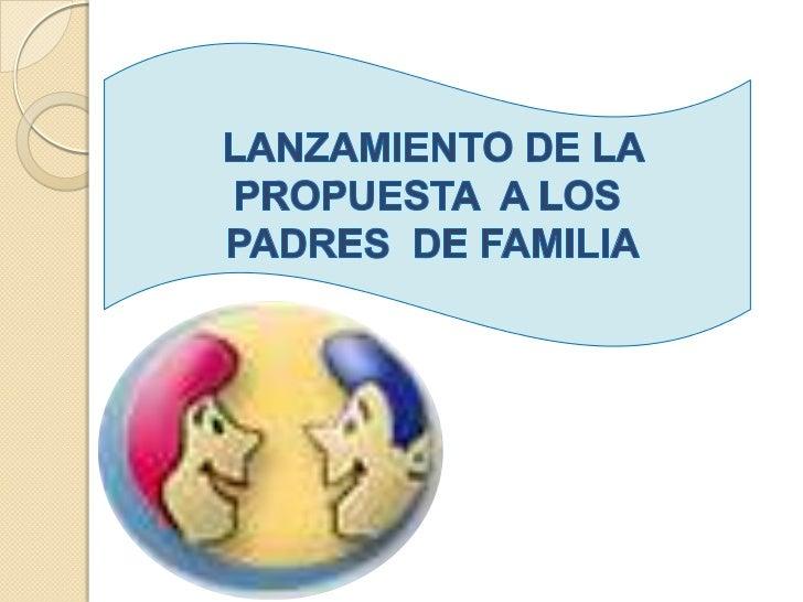 LANZAMIENTO DE LA <br />PROPUESTA  A LOS<br /> PADRES  DE FAMILIA<br />