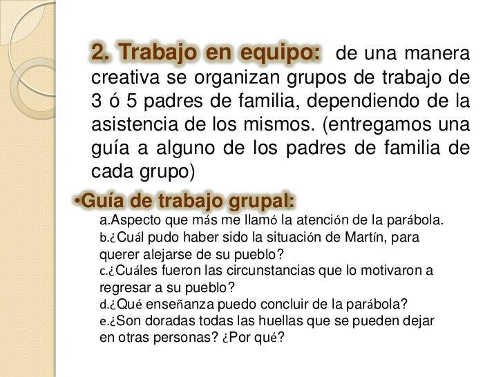 2. Trabajo en equipo:  de una manera creativa se organizan grupos de trabajo de 3 ó 5 padres de familia, dependiendo de la...