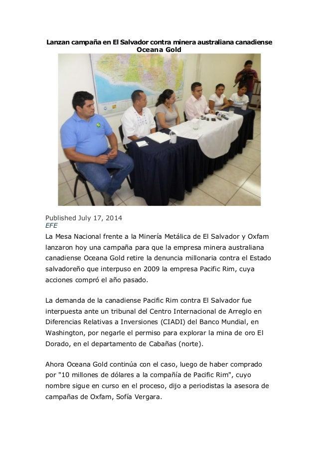 Lanzan campaña en El Salvador contra minera australiana canadiense Oceana Gold Published July 17, 2014 EFE La Mesa Naciona...