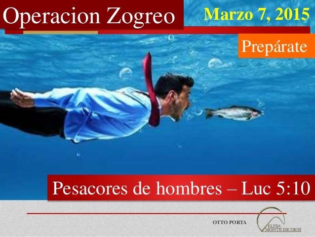 OTTO PORTA Luc 5:10 Operacion Zogreo Pesacores de hombres – Luc 5:10 Marzo 7, 2015 Prepárate