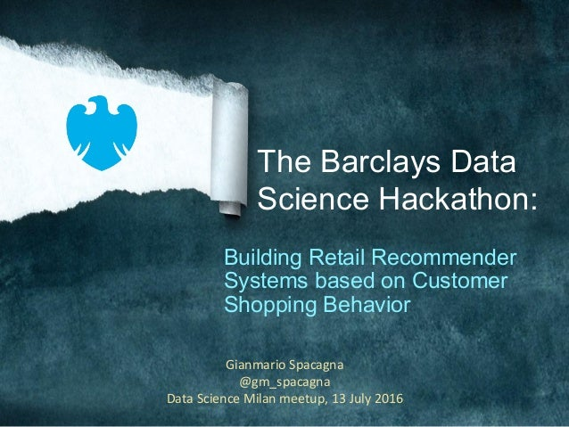 The Barclays Data Science Hackathon: Building Retail Recommender Systems based on Customer Shopping Behavior GianmarioSpa...