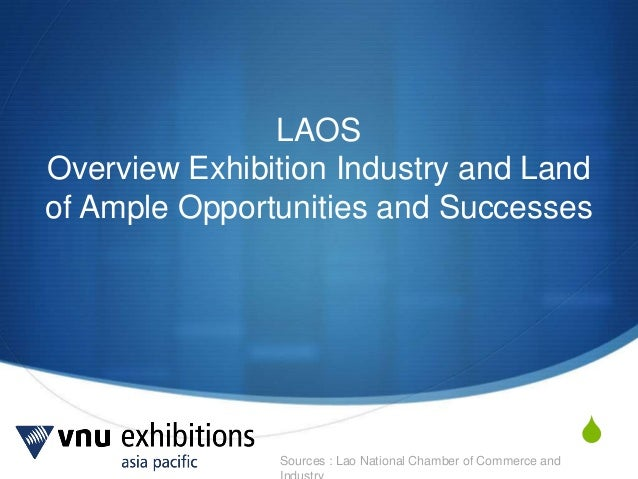 Sources : Lao National Chamber of Commerce and S LAOS Overview Exhibition Industry and Land of Ample Opportunities and Suc...