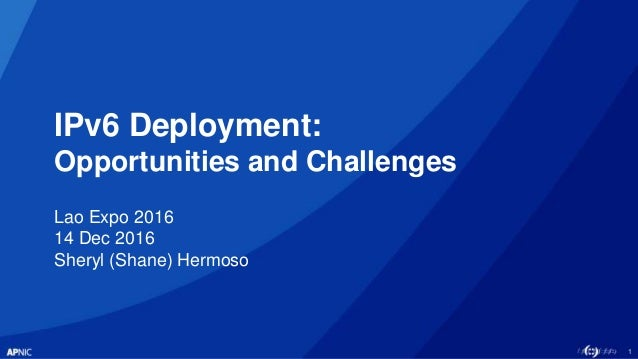 1 IPv6 Deployment: Opportunities and Challenges Lao Expo 2016 14 Dec 2016 Sheryl (Shane) Hermoso