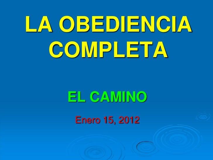 LA OBEDIENCIA  COMPLETA   EL CAMINO   Enero 15, 2012