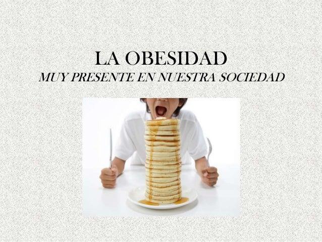 LA OBESIDADMUY PRESENTE EN NUESTRA SOCIEDAD