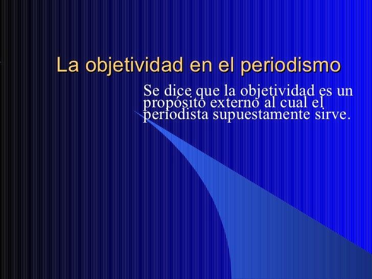 La objetividad en el periodismo         Se dice que la objetividad es un         propósito externo al cual el         peri...