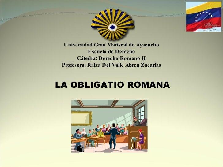 Universidad Gran Mariscal de Ayacucho Escuela de Derecho Cátedra: Derecho Romano II Profesora: Raiza Del Valle Abreu Zacar...