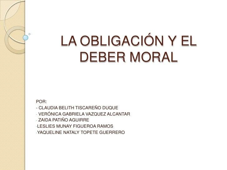 LA OBLIGACIÓN Y EL            DEBER MORALPOR:- CLAUDIA BELITH TISCAREÑO DUQUE- VERÓNICA GABRIELA VAZQUEZ ALCANTAR- ZAIDA P...
