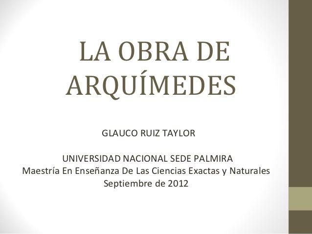 LA OBRA DE          ARQUÍMEDES                  GLAUCO RUIZ TAYLOR         UNIVERSIDAD NACIONAL SEDE PALMIRAMaestría En En...