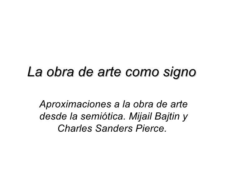 La obra de arte como signo Aproximaciones a la obra de arte desde la semiótica. Mijail Bajtin y    Charles Sanders Pierce.