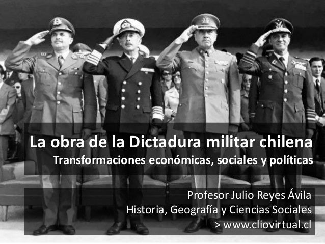 La obra de la Dictadura militar chilena Transformaciones económicas, sociales y políticas Profesor Julio Reyes Ávila Histo...