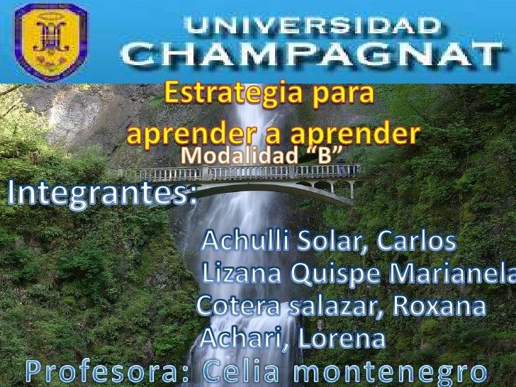 "Estrategia para <br />aprender a aprender<br />Modalidad ""B""<br />Integrantes:<br />Achulli Solar, Carlos<br />Lizana Quis..."