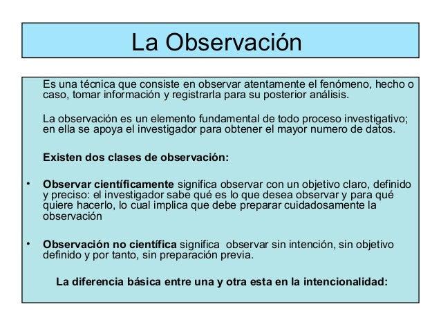 La Observación    Es una técnica que consiste en observar atentamente el fenómeno, hecho o    caso, tomar información y re...