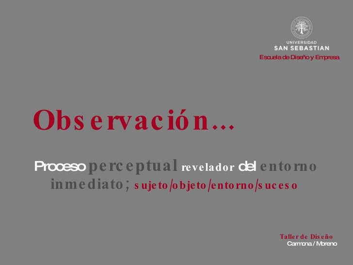 Observación... Proceso  perceptual   revelador  del  entorno   inmediato;   sujeto /objeto/entorno/suceso   Carmona / More...