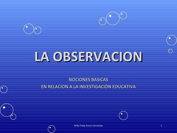 LA OBSERVACION NOCIONES BASICAS EN RELACION A LA INVESTIGACIÓN EDUCATIVA Willy Fredy Ancori Cervantes