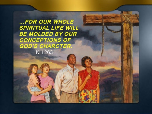 …FOR OUR WHOLE SPIRITUAL LIFE WILL BE MOLDED BY OUR CONCEPTIONS OF GOD'S CHARCTER. KH 263