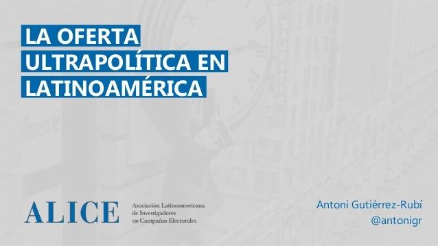 LA OFERTA ULTRAPOLÍTICA EN LATINOAMÉRICA Antoni Gutiérrez-Rubí @antonigr