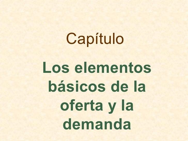 Capítulo Los elementos  básicos de la   oferta y la    demanda