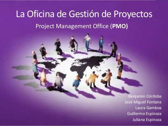 La Oficina de Gestión de Proyectos Benjamín Córdoba José Miguel Fontana Laura Gamboa Guillermo Espinoza Juliana Espinoza P...